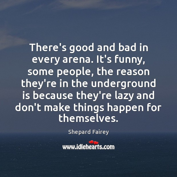 There's good and bad in every arena. It's funny, some people, the Image