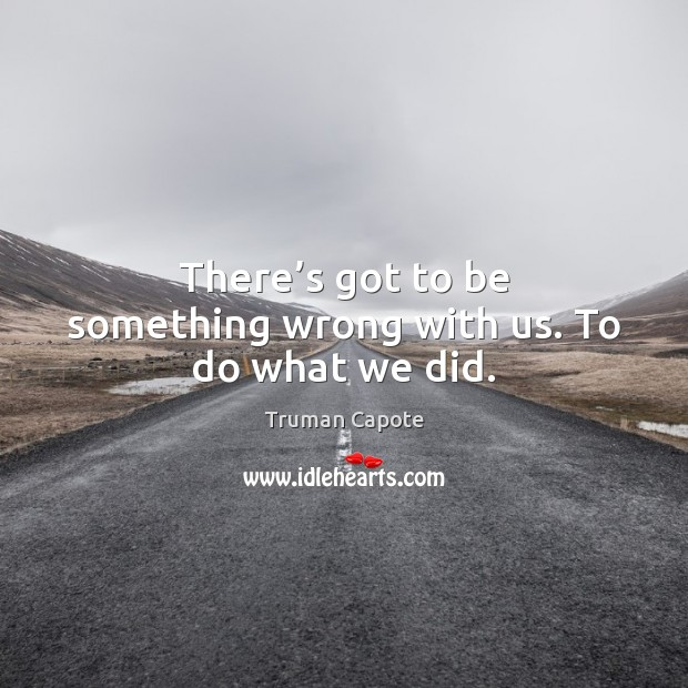There's got to be something wrong with us. To do what we did. Truman Capote Picture Quote