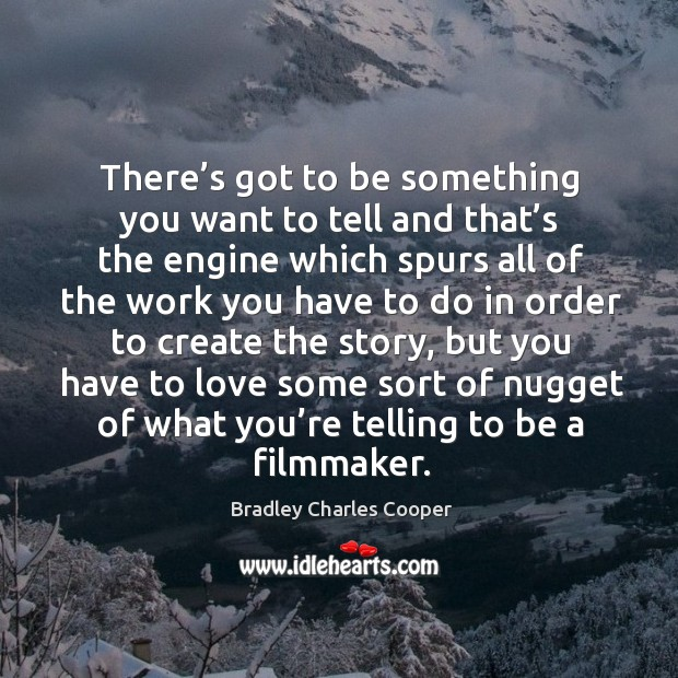 There's got to be something you want to tell and that's the engine which spurs all of the work Bradley Charles Cooper Picture Quote