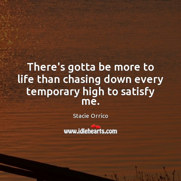 There's gotta be more to life than chasing down every temporary high to satisfy me. Image