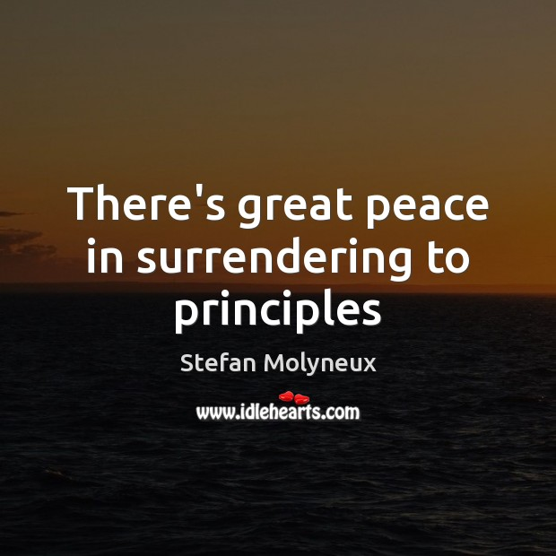 There's great peace in surrendering to principles Stefan Molyneux Picture Quote