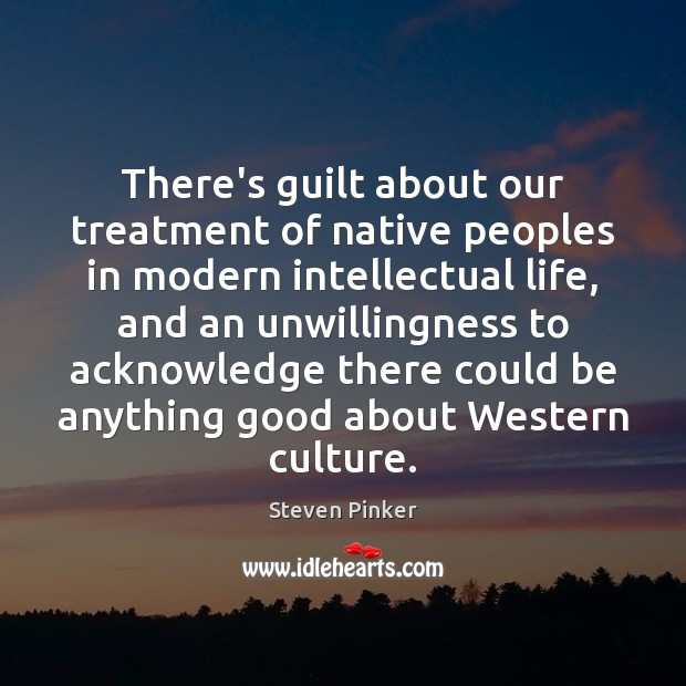 There's guilt about our treatment of native peoples in modern intellectual life, Steven Pinker Picture Quote