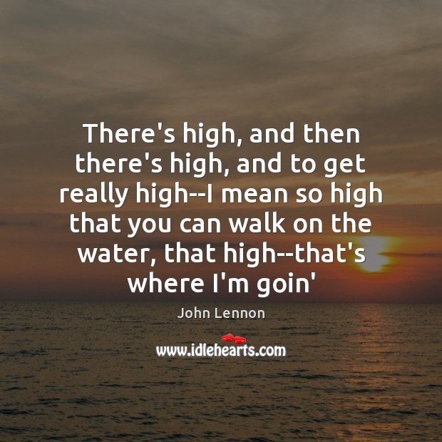There's high, and then there's high, and to get really high–I mean John Lennon Picture Quote