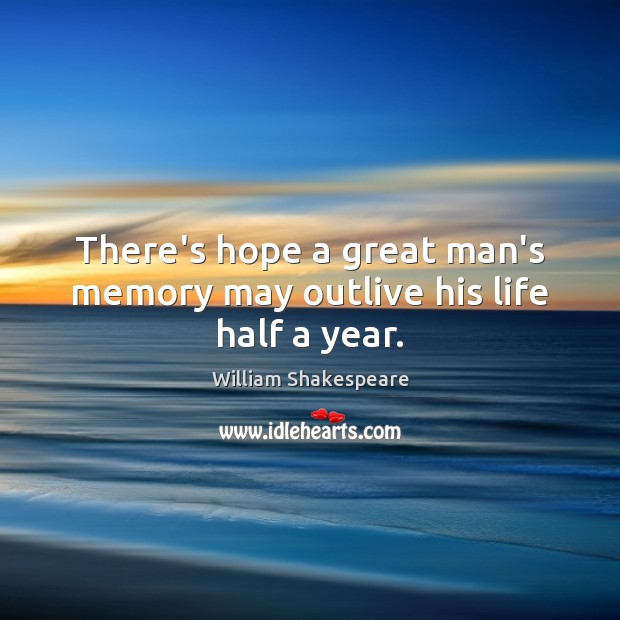 Image, There's hope a great man's memory may outlive his life half a year.