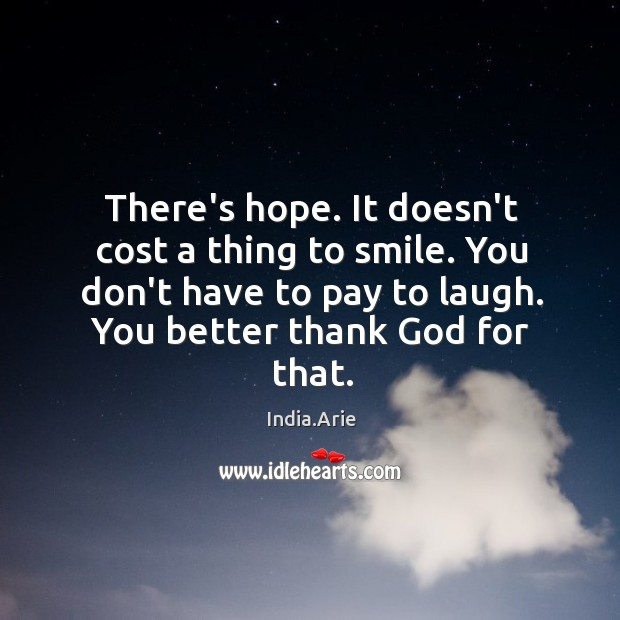 There's hope. It doesn't cost a thing to smile. You don't have India.Arie Picture Quote