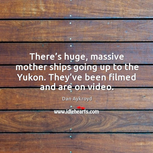Image, There's huge, massive mother ships going up to the yukon. They've been filmed and are on video.