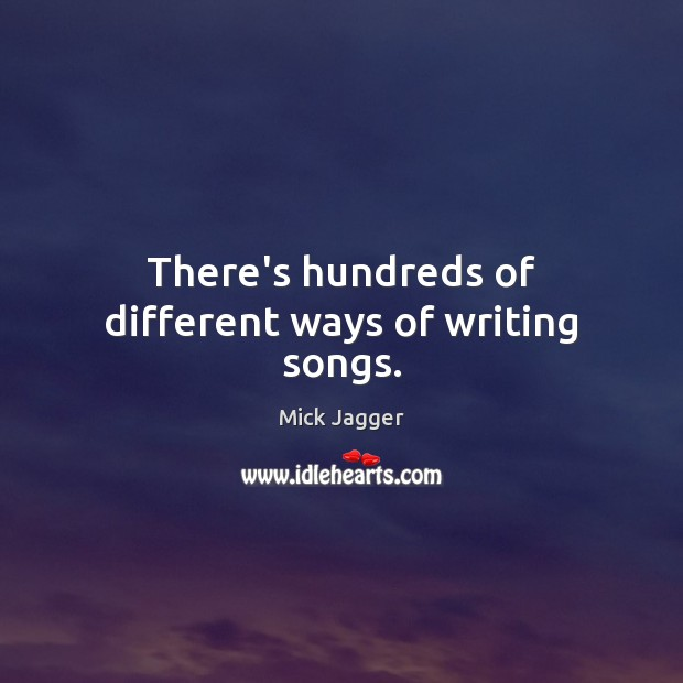 There's hundreds of different ways of writing songs. Mick Jagger Picture Quote