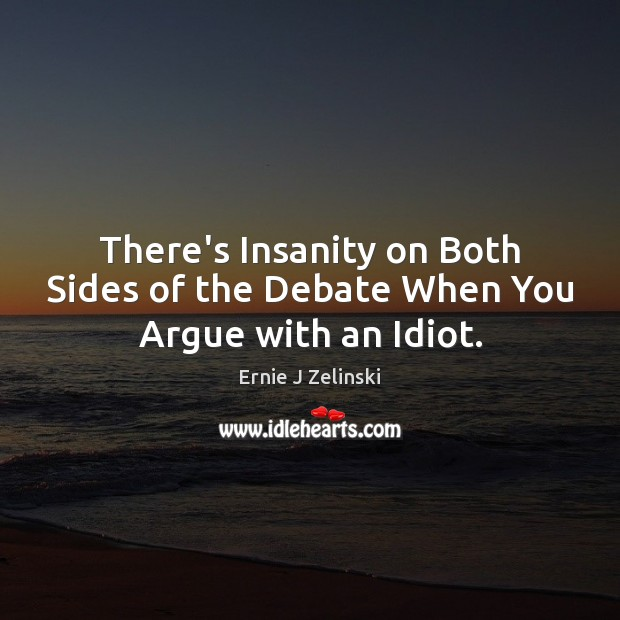 There's Insanity on Both Sides of the Debate When You Argue with an Idiot. Ernie J Zelinski Picture Quote