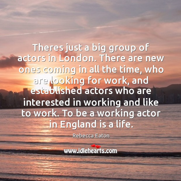 Theres just a big group of actors in London. There are new Image