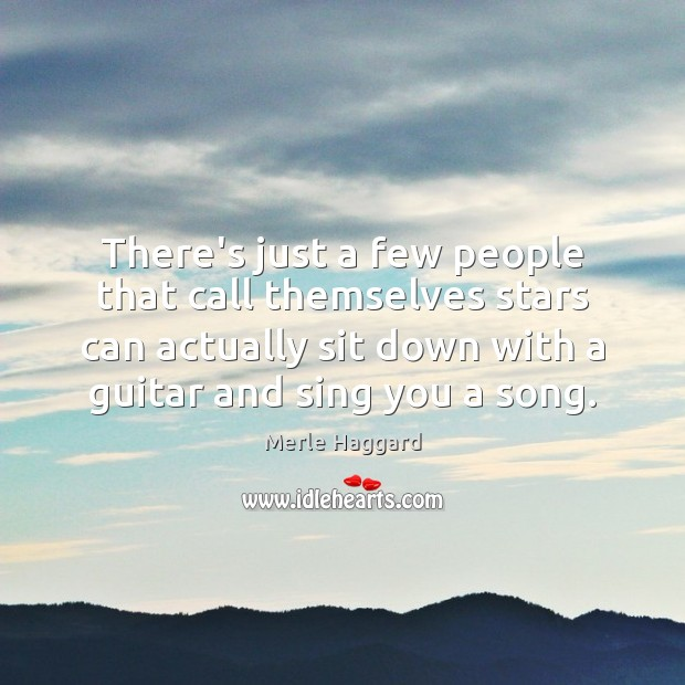 There's just a few people that call themselves stars can actually sit Merle Haggard Picture Quote