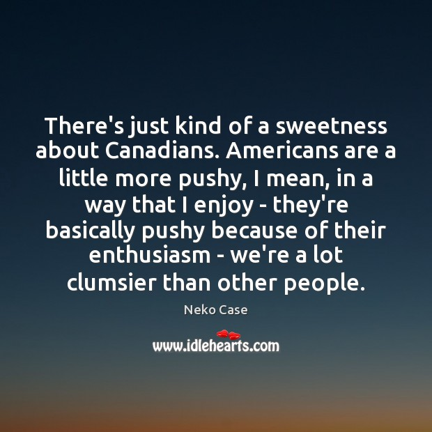 There's just kind of a sweetness about Canadians. Americans are a little Image