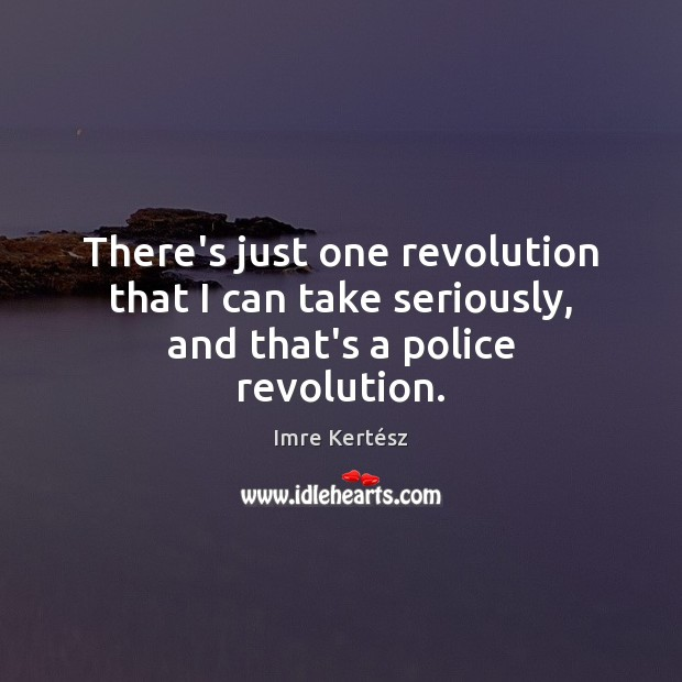 There's just one revolution that I can take seriously, and that's a police revolution. Imre Kertész Picture Quote