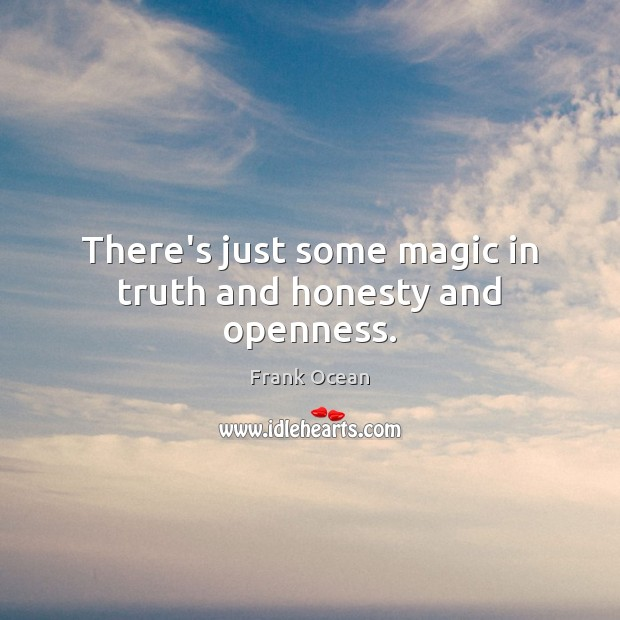 There's just some magic in truth and honesty and openness. Image
