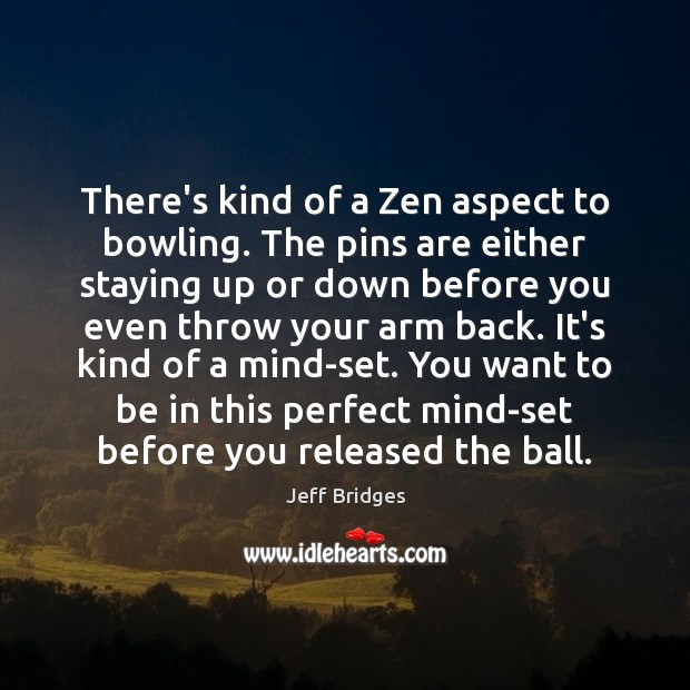 There's kind of a Zen aspect to bowling. The pins are either Jeff Bridges Picture Quote