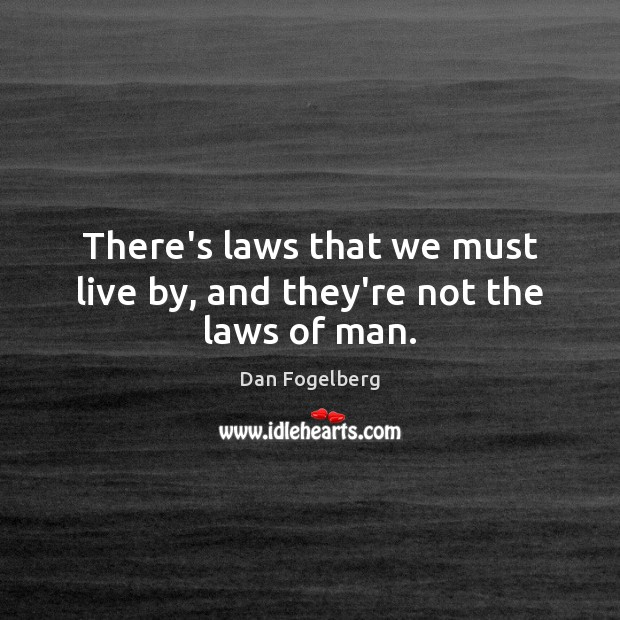 There's laws that we must live by, and they're not the laws of man. Image