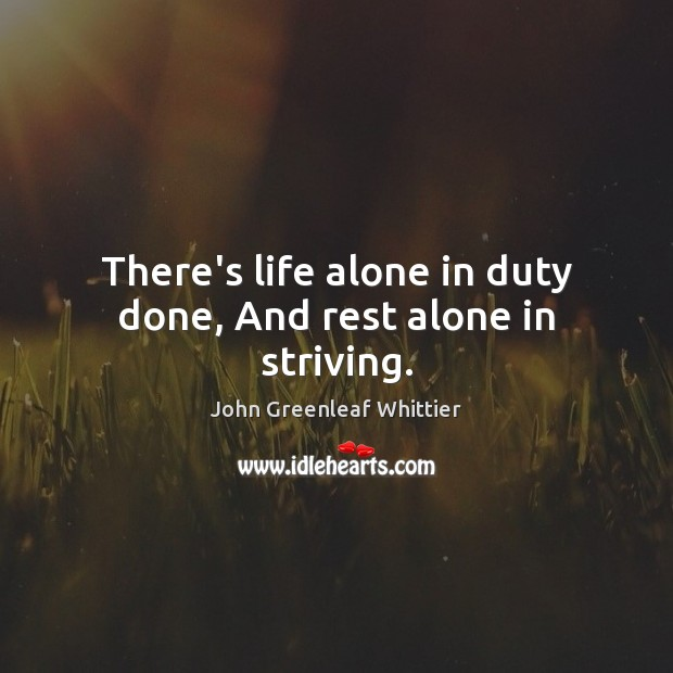 There's life alone in duty done, And rest alone in striving. John Greenleaf Whittier Picture Quote