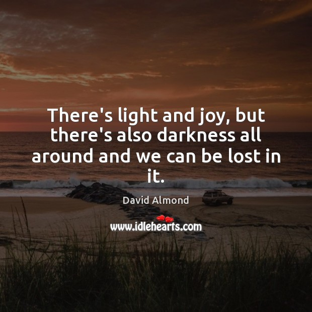 There's light and joy, but there's also darkness all around and we can be lost in it. David Almond Picture Quote