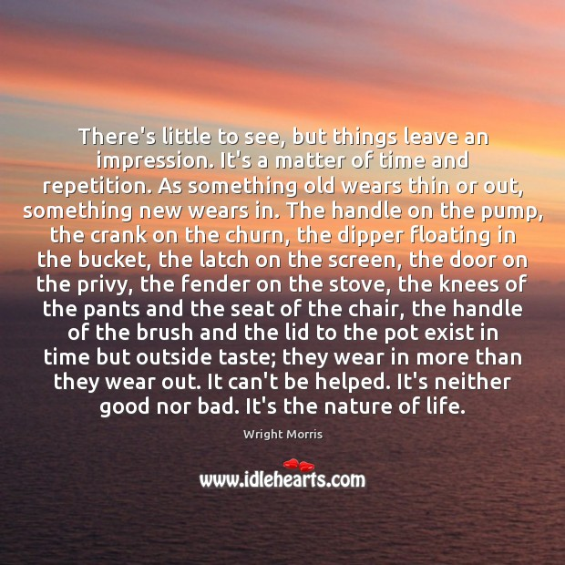 Wright Morris Picture Quote image saying: There's little to see, but things leave an impression. It's a matter