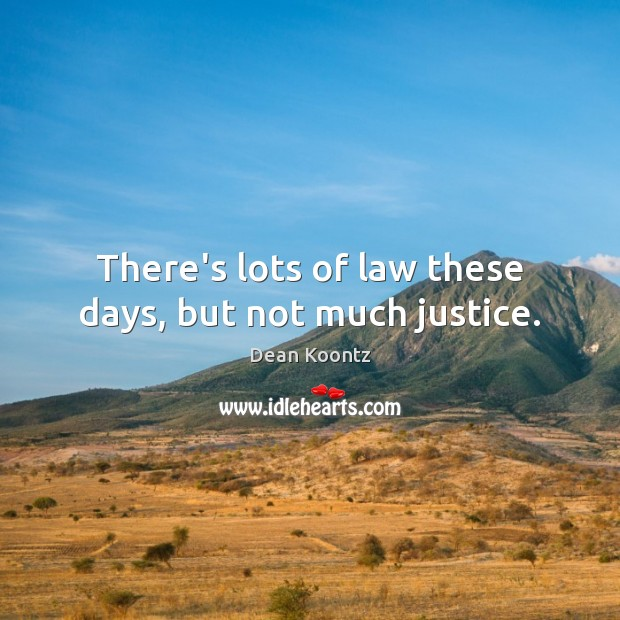 There's lots of law these days, but not much justice. Image