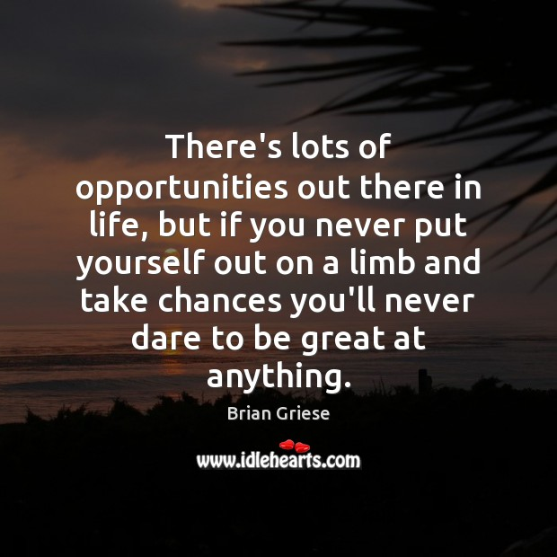 There's lots of opportunities out there in life, but if you never Image