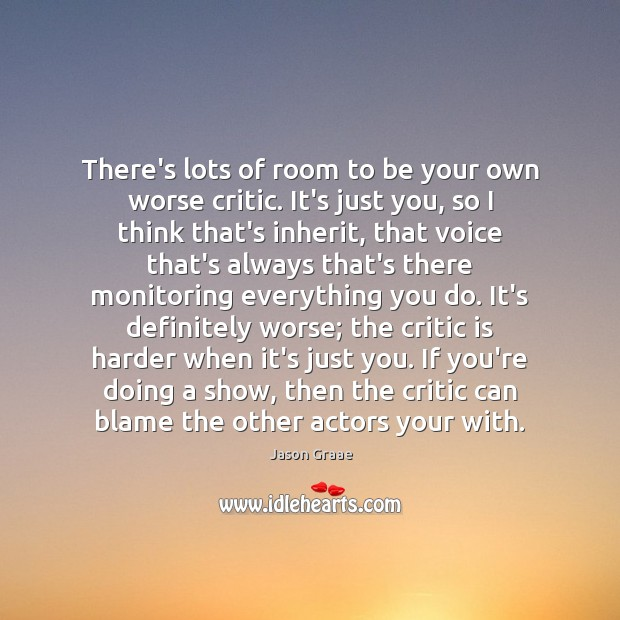 There's lots of room to be your own worse critic. It's just Image