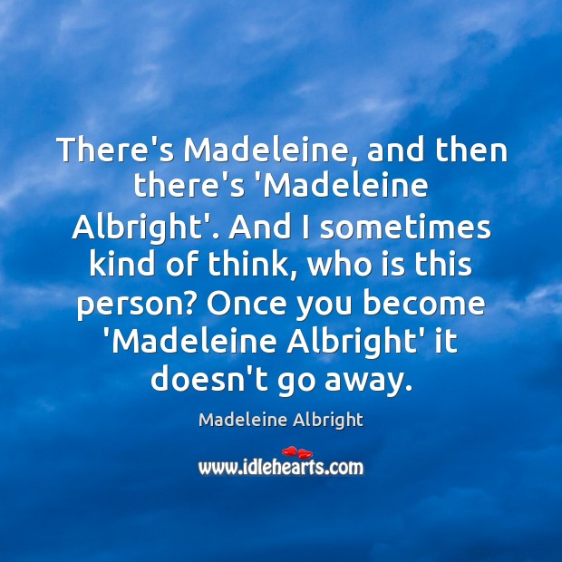 There's Madeleine, and then there's 'Madeleine Albright'. And I sometimes kind of Madeleine Albright Picture Quote