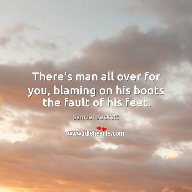 There's man all over for you, blaming on his boots the fault of his feet. Image