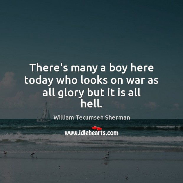 There's many a boy here today who looks on war as all glory but it is all hell. William Tecumseh Sherman Picture Quote