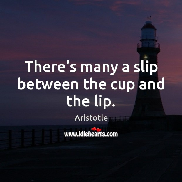 There's many a slip between the cup and the lip. Image