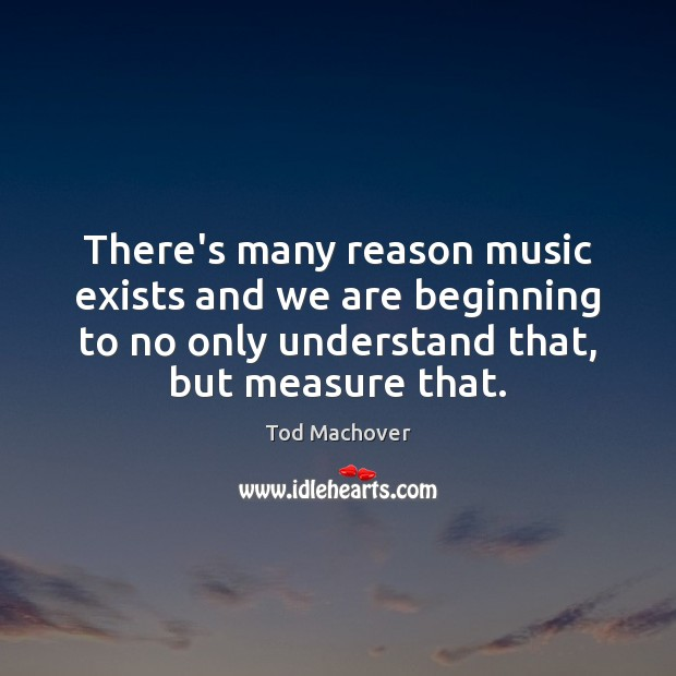 There's many reason music exists and we are beginning to no only Tod Machover Picture Quote