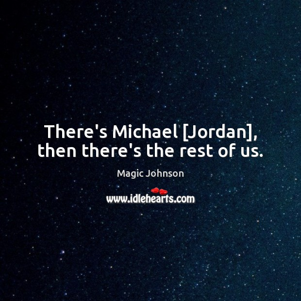 There's Michael [Jordan], then there's the rest of us. Image