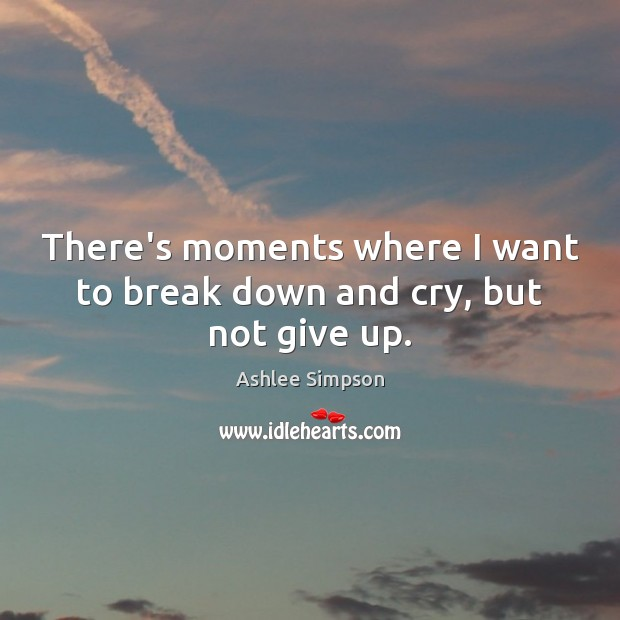 There's moments where I want to break down and cry, but not give up. Image