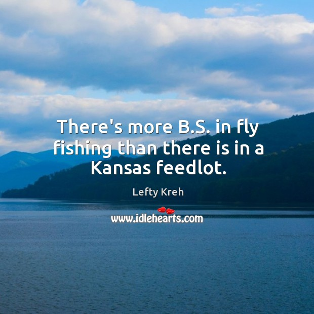 Image about There's more B.S. in fly fishing than there is in a Kansas feedlot.