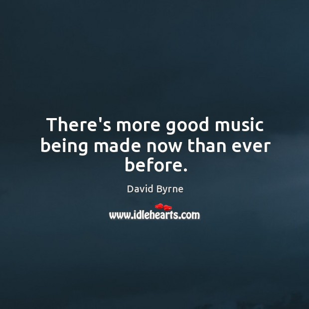 There's more good music being made now than ever before. Image