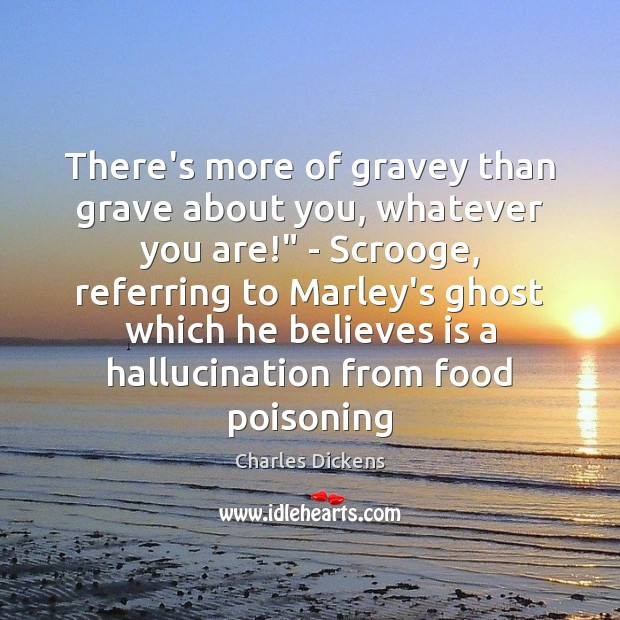 """There's more of gravey than grave about you, whatever you are!"""" – Charles Dickens Picture Quote"""