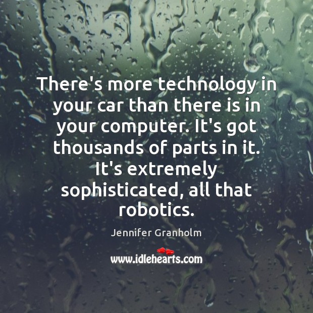 There's more technology in your car than there is in your computer. Jennifer Granholm Picture Quote