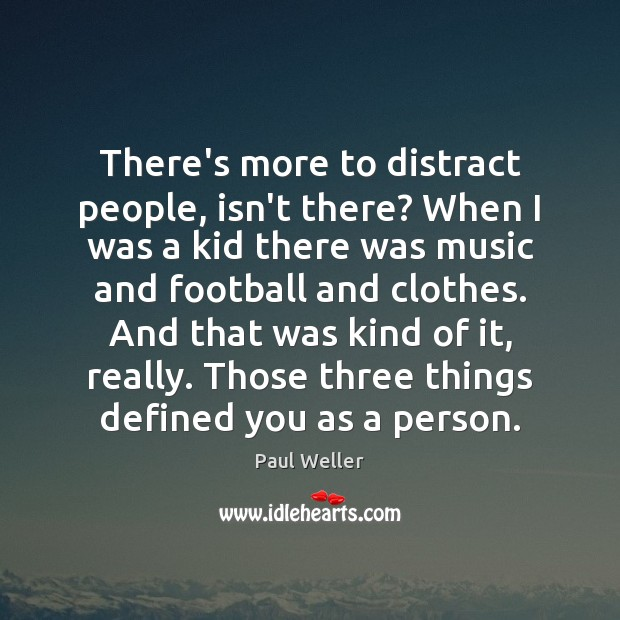 There's more to distract people, isn't there? When I was a kid Image