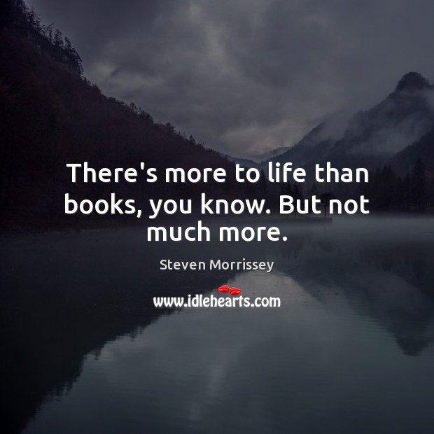 Image, There's more to life than books, you know. But not much more.