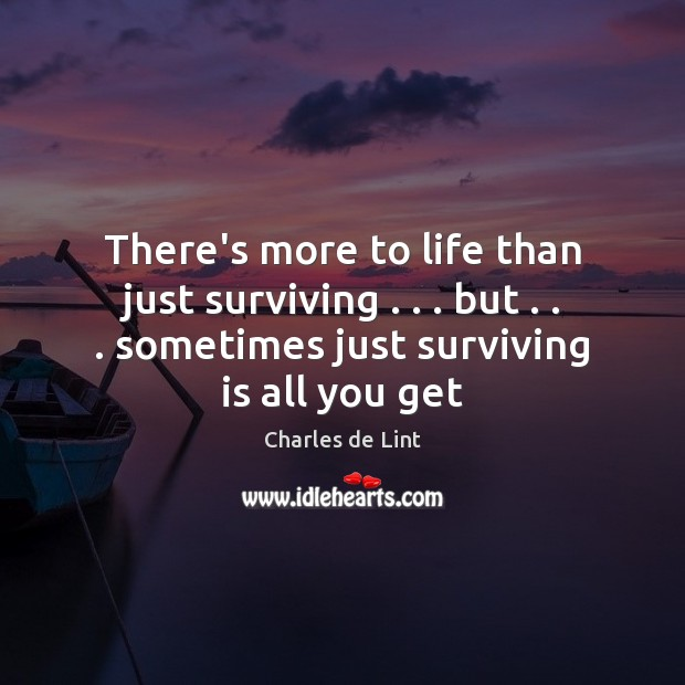 There's more to life than just surviving . . . but . . . sometimes just surviving is Charles de Lint Picture Quote