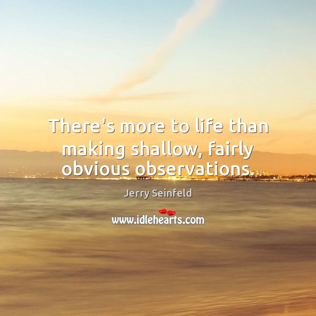 There's more to life than making shallow, fairly obvious observations. Jerry Seinfeld Picture Quote