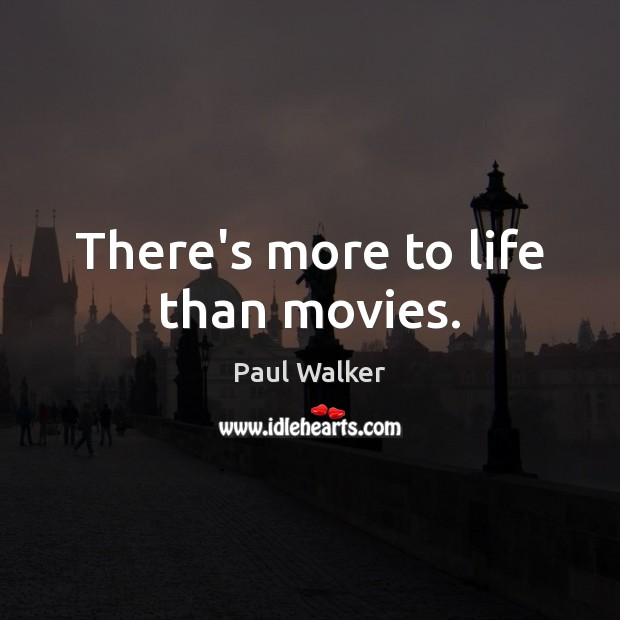 There's more to life than movies. Paul Walker Picture Quote