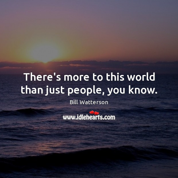 There's more to this world than just people, you know. Bill Watterson Picture Quote