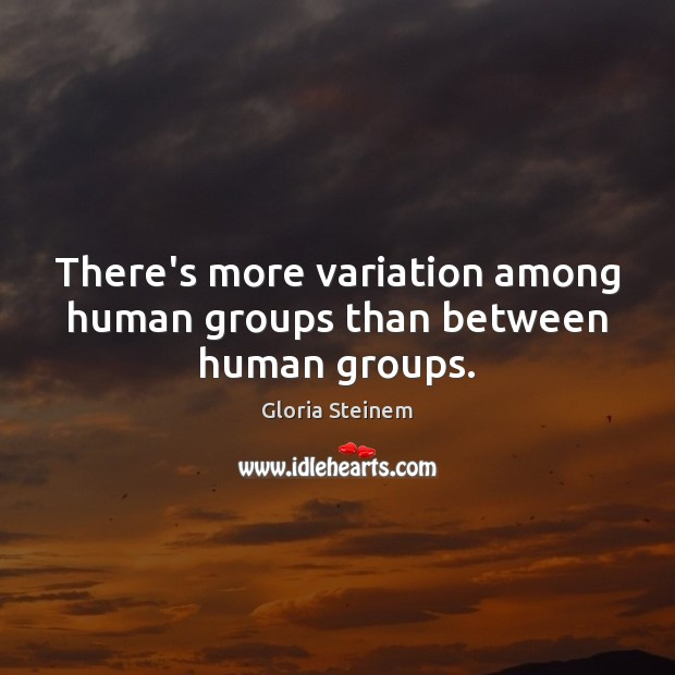 There's more variation among human groups than between human groups. Gloria Steinem Picture Quote