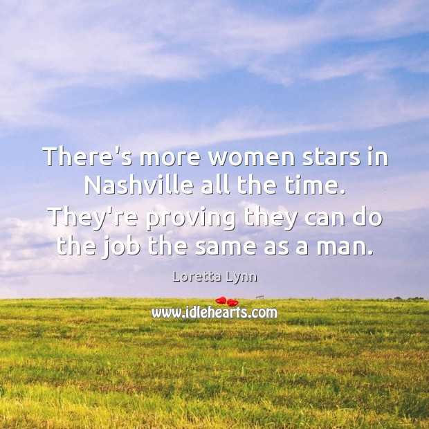 There's more women stars in Nashville all the time. They're proving they Loretta Lynn Picture Quote