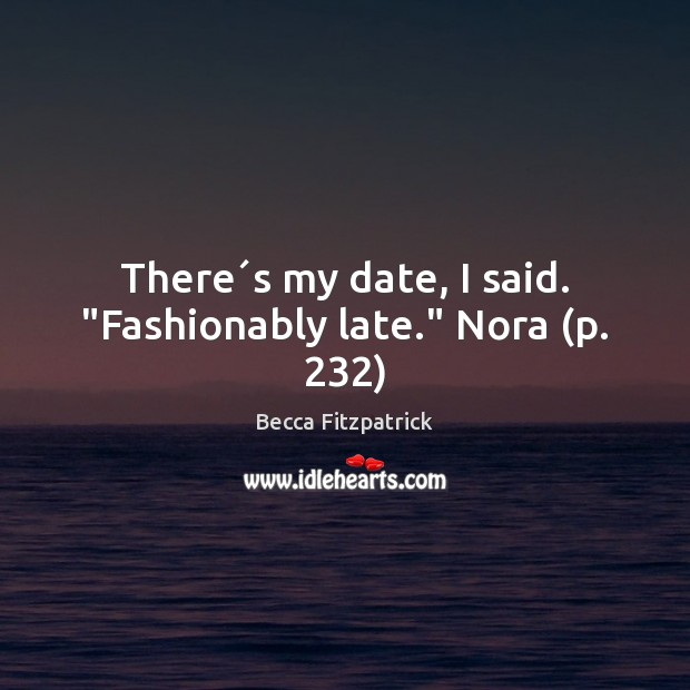 """There´s my date, I said. """"Fashionably late."""" Nora (p. 232) Becca Fitzpatrick Picture Quote"""
