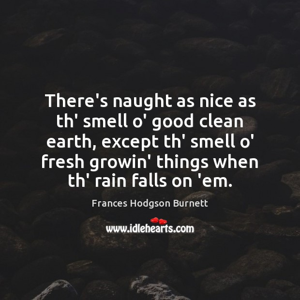 There's naught as nice as th' smell o' good clean earth, except Frances Hodgson Burnett Picture Quote
