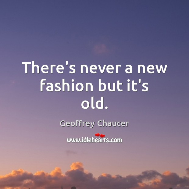 There's never a new fashion but it's old. Image