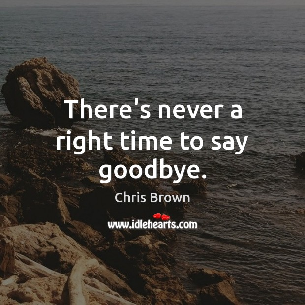 There's never a right time to say goodbye. Goodbye Quotes Image
