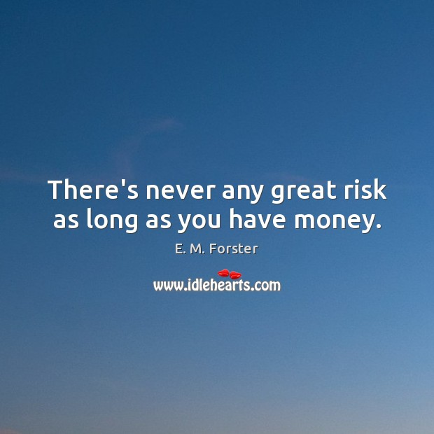 Image, There's never any great risk as long as you have money.