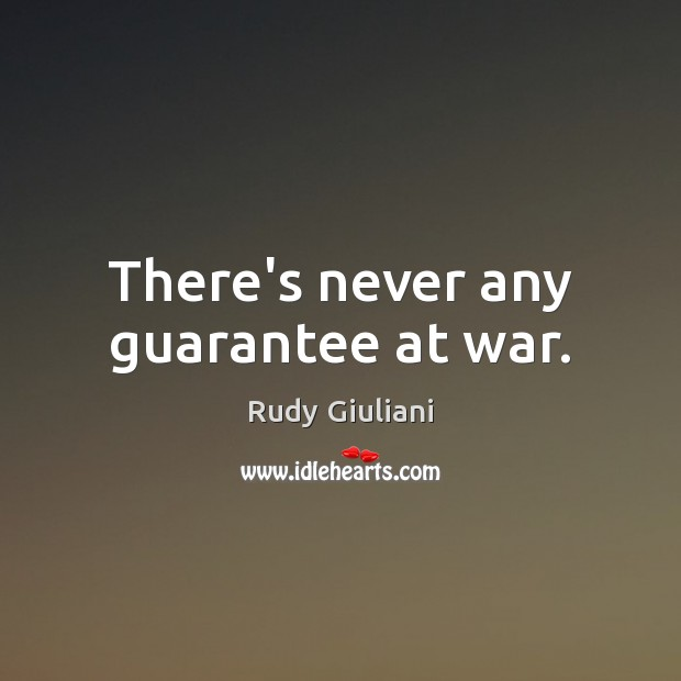 There's never any guarantee at war. Rudy Giuliani Picture Quote